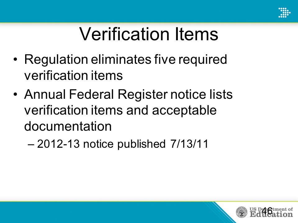 Verification Items Regulation eliminates five required verification items Annual Federal Register notice lists verification items and acceptable documentation –2012-13 notice published 7/13/11 46