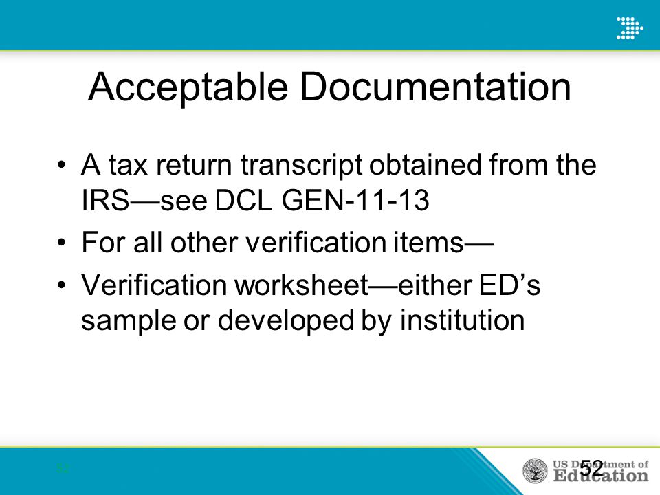 Acceptable Documentation A tax return transcript obtained from the IRS—see DCL GEN-11-13 For all other verification items— Verification worksheet—eith