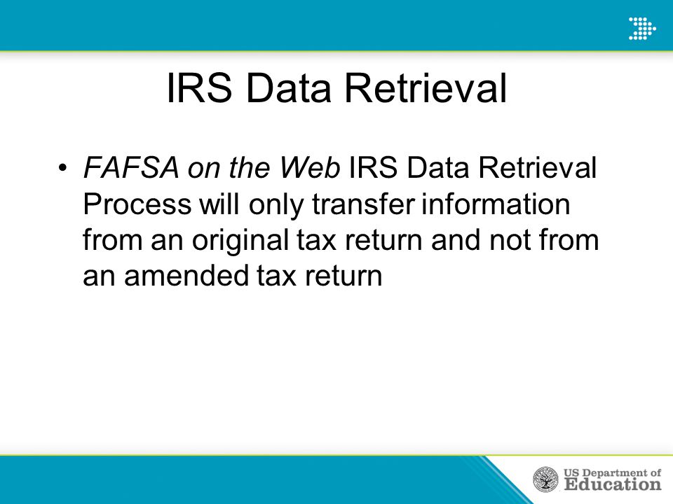 IRS Data Retrieval FAFSA on the Web IRS Data Retrieval Process will only transfer information from an original tax return and not from an amended tax