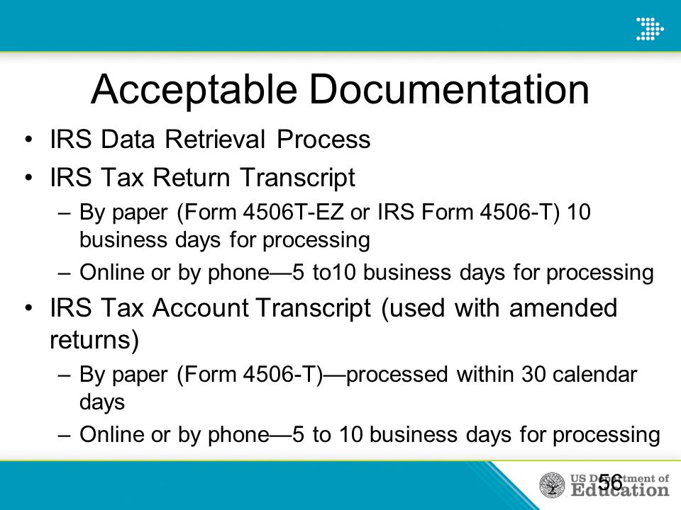 Acceptable Documentation IRS Data Retrieval Process IRS Tax Return Transcript –By paper (Form 4506T-EZ or IRS Form 4506-T) 10 business days for processing –Online or by phone—5 to10 business days for processing IRS Tax Account Transcript (used with amended returns) –By paper (Form 4506-T)—processed within 30 calendar days –Online or by phone—5 to 10 business days for processing 56