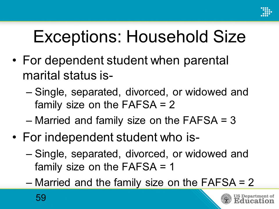 Exceptions: Household Size For dependent student when parental marital status is- –Single, separated, divorced, or widowed and family size on the FAFS
