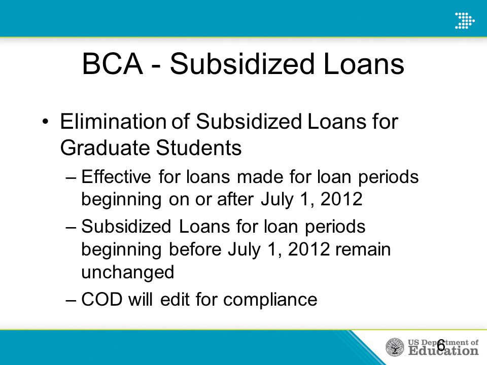 BCA - Subsidized Loans Elimination of Subsidized Loans for Graduate Students –Effective for loans made for loan periods beginning on or after July 1,