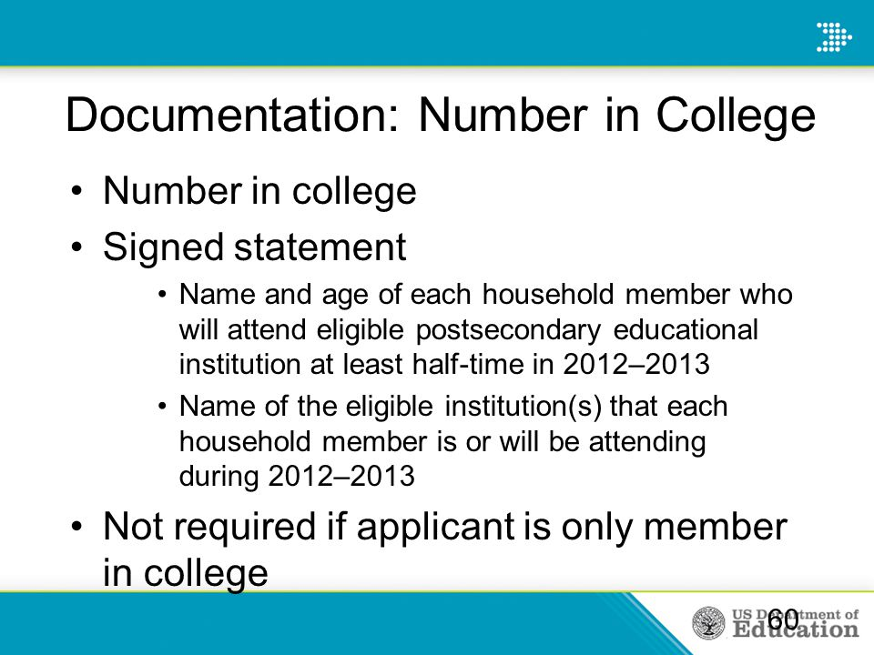 Documentation: Number in College Number in college Signed statement Name and age of each household member who will attend eligible postsecondary educational institution at least half-time in 2012–2013 Name of the eligible institution(s) that each household member is or will be attending during 2012–2013 Not required if applicant is only member in college 60