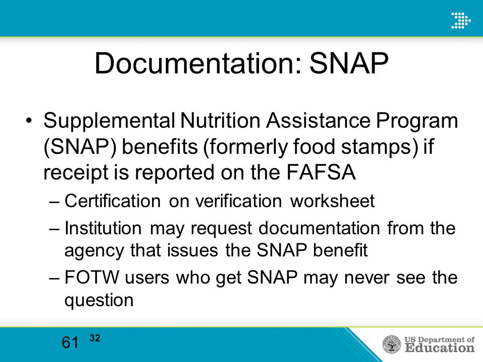 Documentation: SNAP Supplemental Nutrition Assistance Program (SNAP) benefits (formerly food stamps) if receipt is reported on the FAFSA –Certification on verification worksheet –Institution may request documentation from the agency that issues the SNAP benefit –FOTW users who get SNAP may never see the question 32 61