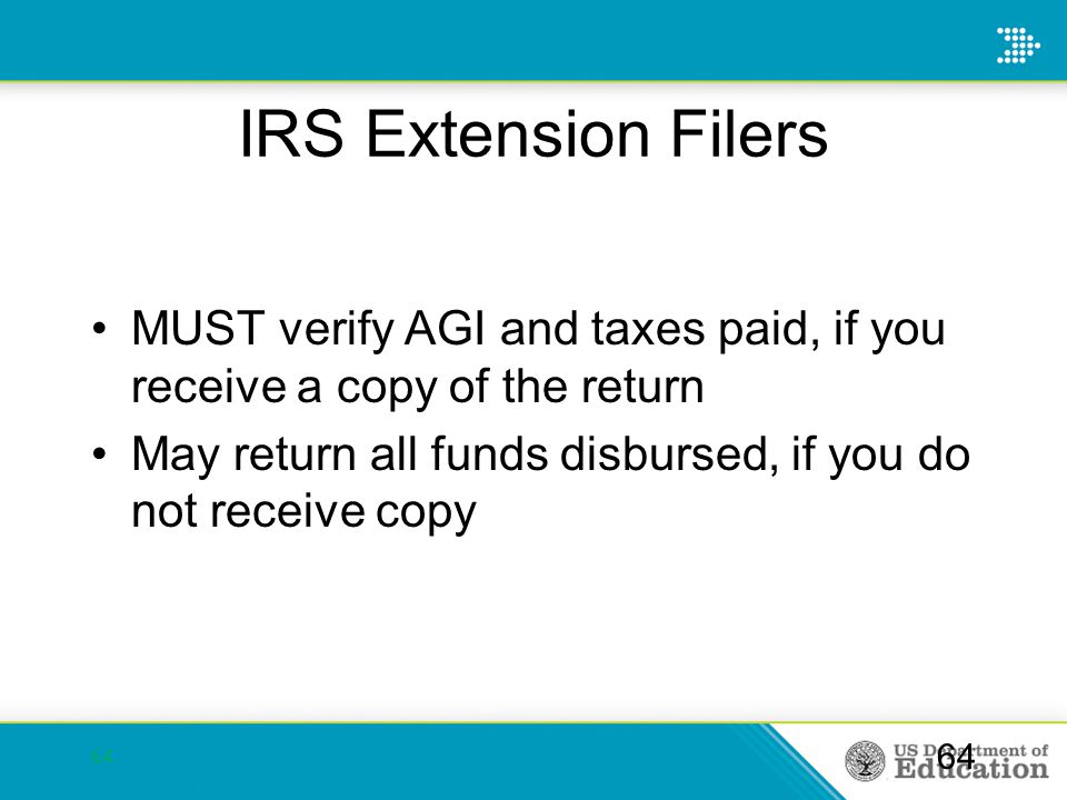 IRS Extension Filers MUST verify AGI and taxes paid, if you receive a copy of the return May return all funds disbursed, if you do not receive copy 64