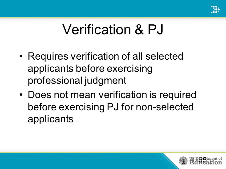 Verification & PJ Requires verification of all selected applicants before exercising professional judgment Does not mean verification is required befo