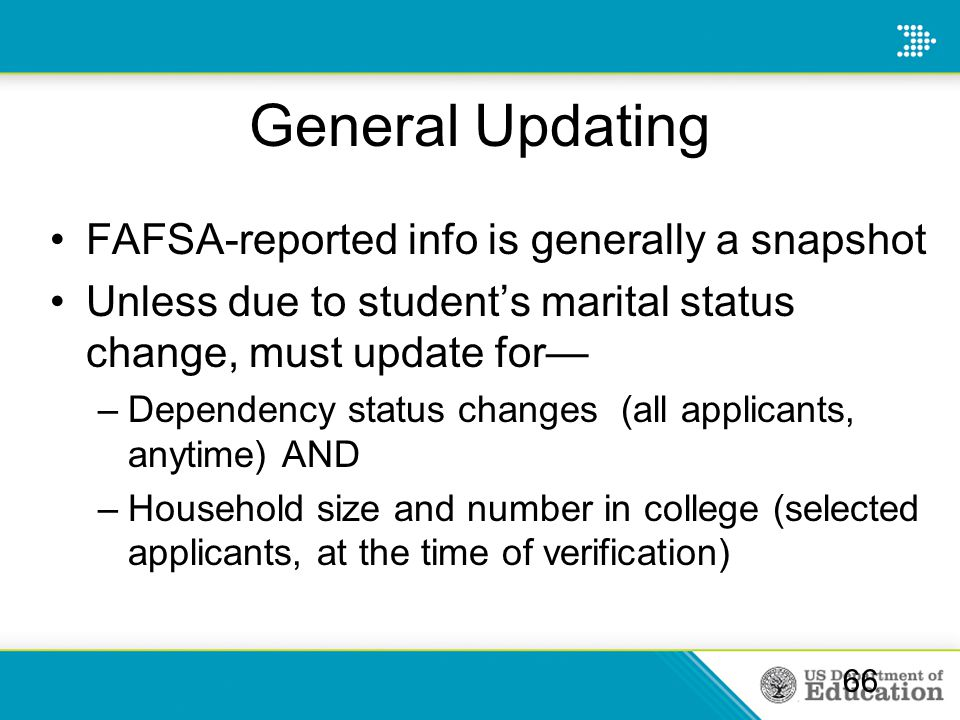 General Updating FAFSA-reported info is generally a snapshot Unless due to student's marital status change, must update for— –Dependency status change