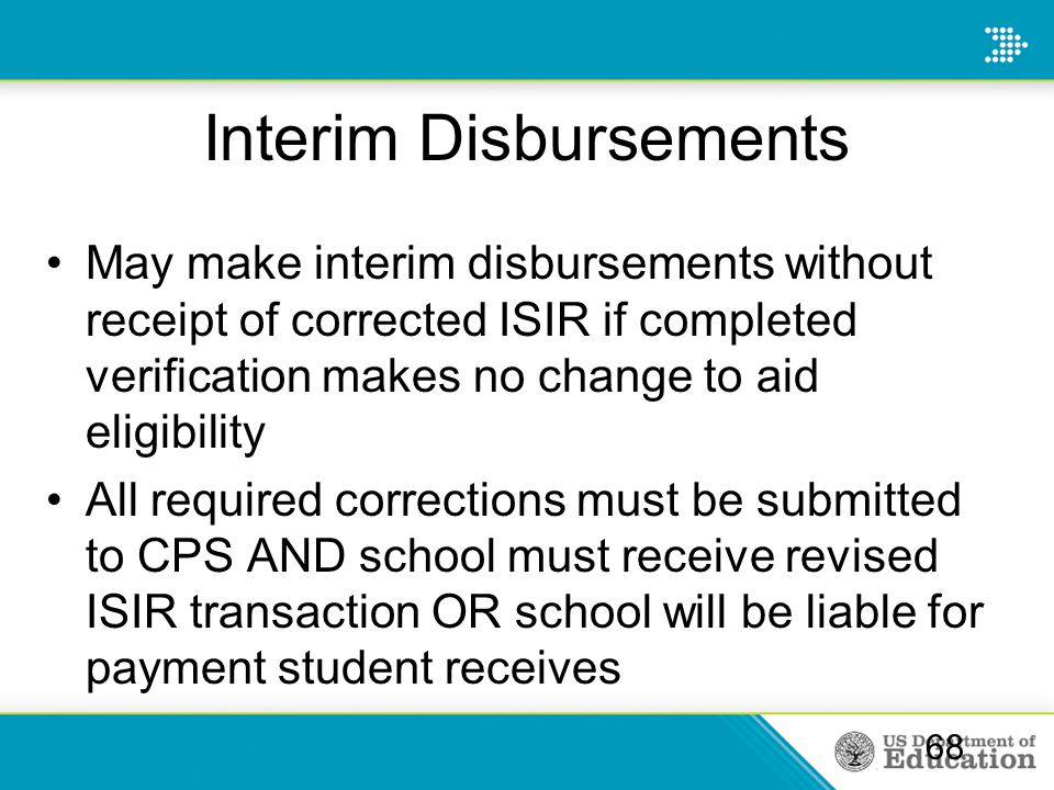 Interim Disbursements May make interim disbursements without receipt of corrected ISIR if completed verification makes no change to aid eligibility Al