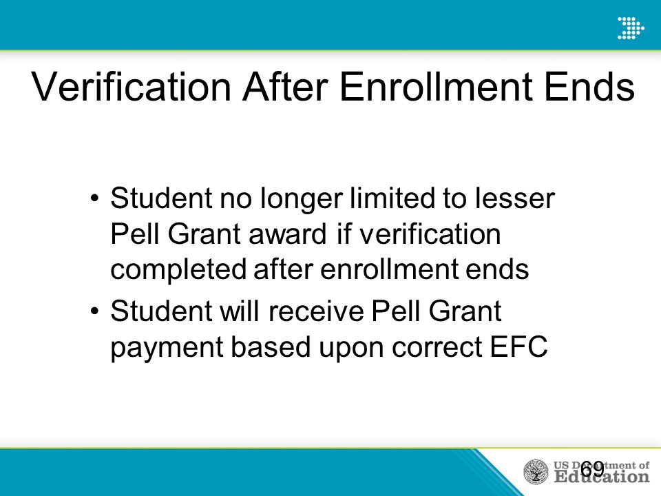 Verification After Enrollment Ends Student no longer limited to lesser Pell Grant award if verification completed after enrollment ends Student will receive Pell Grant payment based upon correct EFC 69