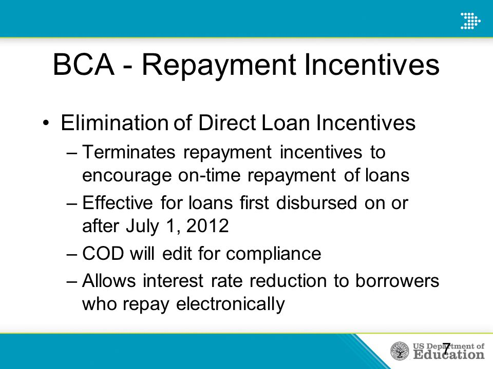 BCA - Repayment Incentives Elimination of Direct Loan Incentives –Terminates repayment incentives to encourage on-time repayment of loans –Effective f