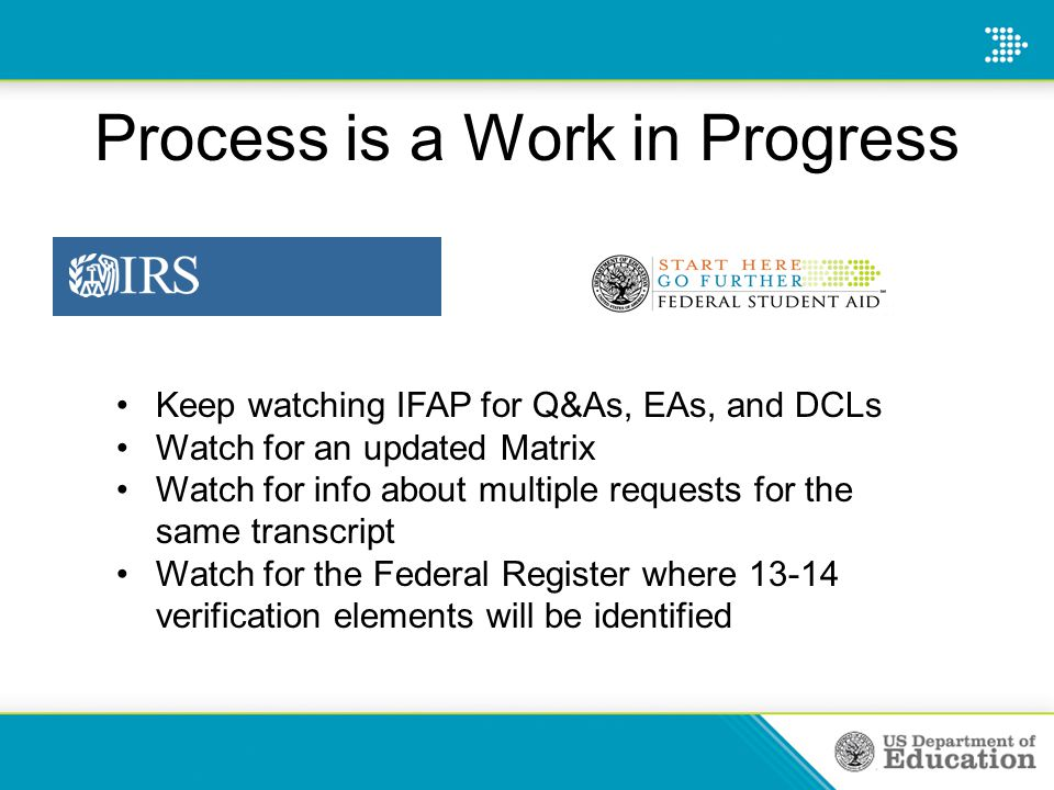 Process is a Work in Progress Keep watching IFAP for Q&As, EAs, and DCLs Watch for an updated Matrix Watch for info about multiple requests for the same transcript Watch for the Federal Register where 13-14 verification elements will be identified