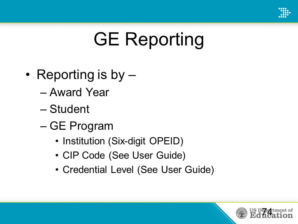 GE Reporting Reporting is by – –Award Year –Student –GE Program Institution (Six-digit OPEID) CIP Code (See User Guide) Credential Level (See User Gui