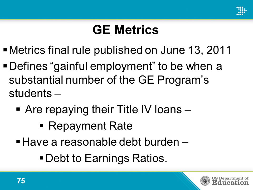GE Metrics  Metrics final rule published on June 13, 2011  Defines gainful employment to be when a substantial number of the GE Program's students –  Are repaying their Title IV loans –  Repayment Rate  Have a reasonable debt burden –  Debt to Earnings Ratios.