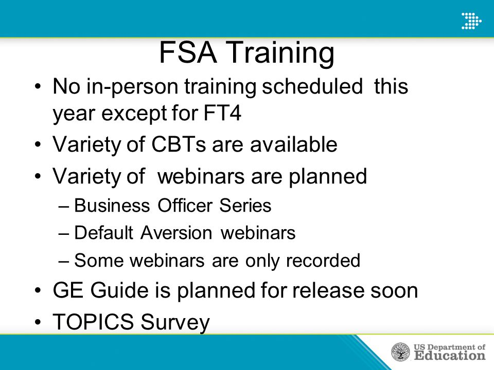 FSA Training No in-person training scheduled this year except for FT4 Variety of CBTs are available Variety of webinars are planned –Business Officer Series –Default Aversion webinars –Some webinars are only recorded GE Guide is planned for release soon TOPICS Survey
