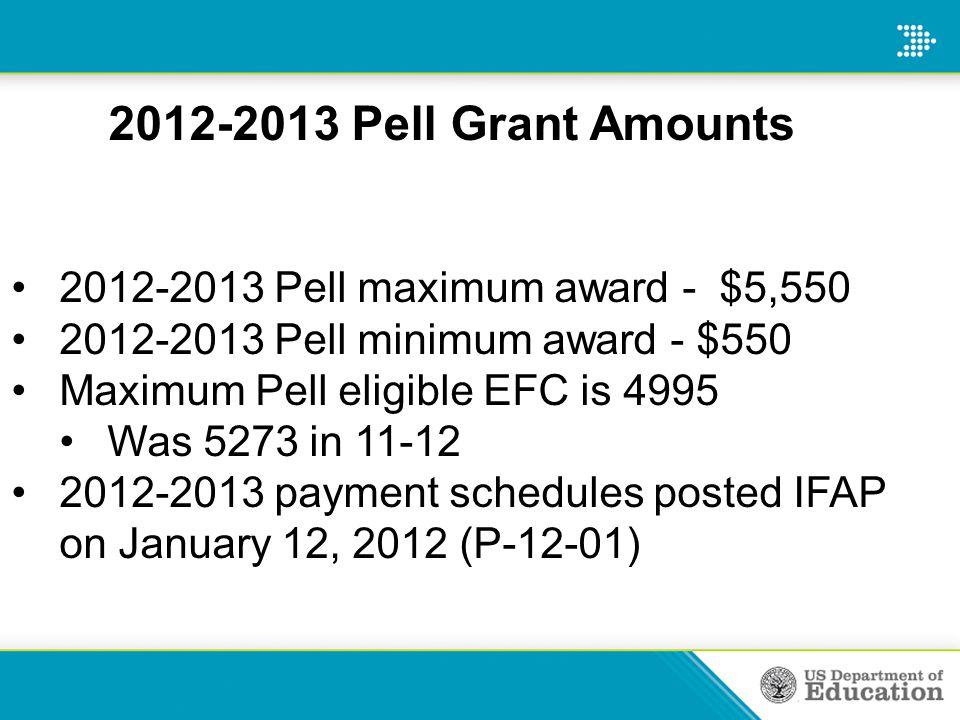 2012-2013 Pell Grant Amounts 2012-2013 Pell maximum award - $5,550 2012-2013 Pell minimum award - $550 Maximum Pell eligible EFC is 4995 Was 5273 in 1