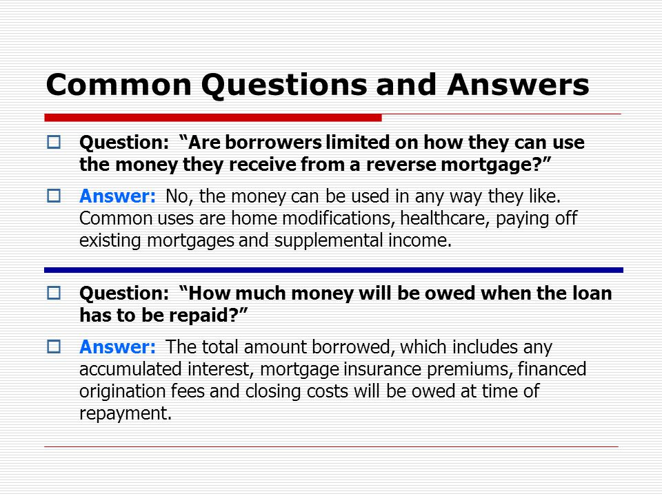 Common Questions and Answers  Question: Are borrowers limited on how they can use the money they receive from a reverse mortgage  Answer: No, the money can be used in any way they like.