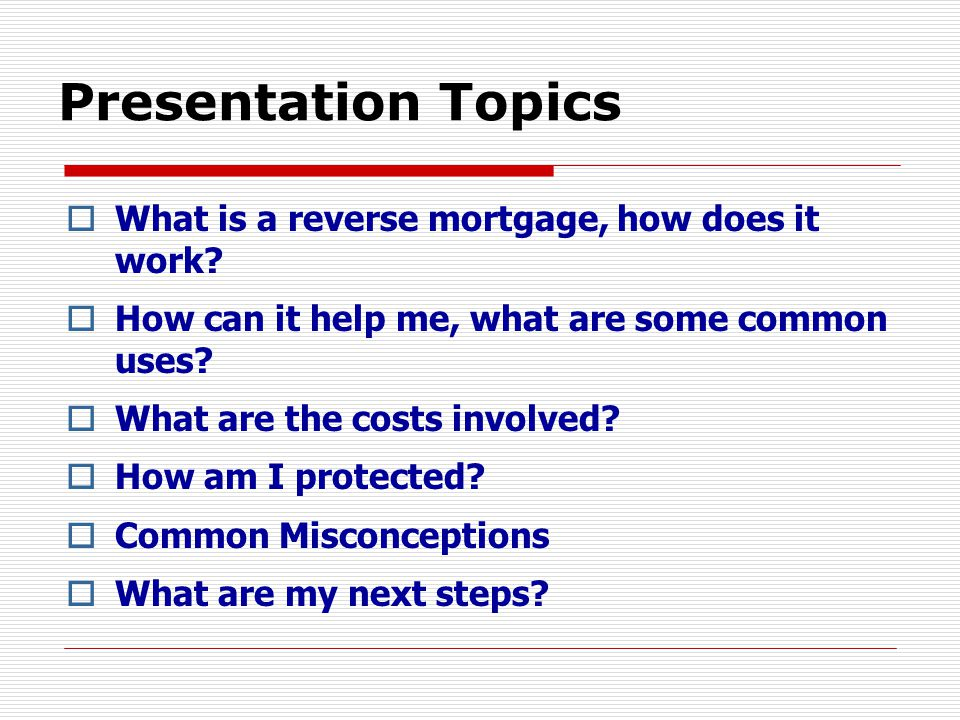 Presentation Topics  What is a reverse mortgage, how does it work.