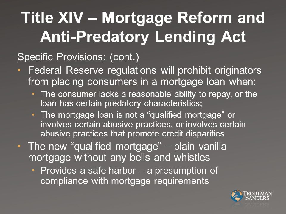 Title XIV – Mortgage Reform and Anti-Predatory Lending Act Specific Provisions: (cont.) Federal Reserve regulations will prohibit originators from placing consumers in a mortgage loan when: The consumer lacks a reasonable ability to repay, or the loan has certain predatory characteristics; The mortgage loan is not a qualified mortgage or involves certain abusive practices, or involves certain abusive practices that promote credit disparities The new qualified mortgage – plain vanilla mortgage without any bells and whistles Provides a safe harbor – a presumption of compliance with mortgage requirements