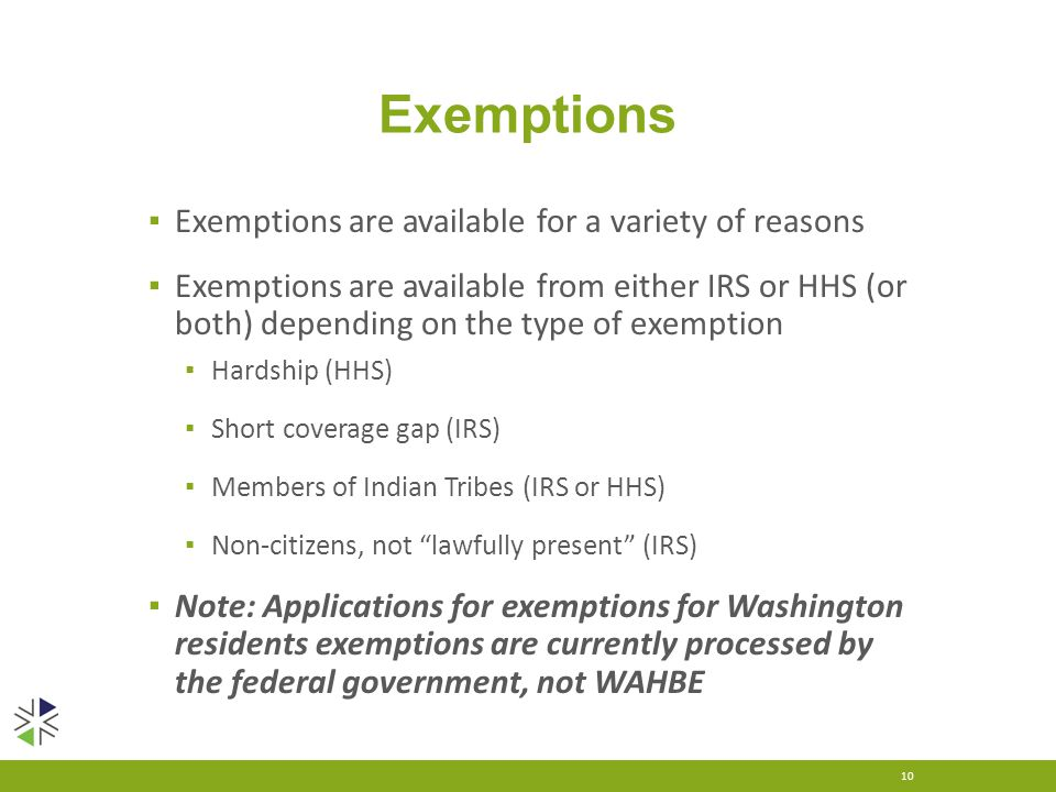 Exemptions ▪ Exemptions are available for a variety of reasons ▪ Exemptions are available from either IRS or HHS (or both) depending on the type of exemption ▪ Hardship (HHS) ▪ Short coverage gap (IRS) ▪ Members of Indian Tribes (IRS or HHS) ▪ Non-citizens, not lawfully present (IRS) ▪ Note: Applications for exemptions for Washington residents exemptions are currently processed by the federal government, not WAHBE 10