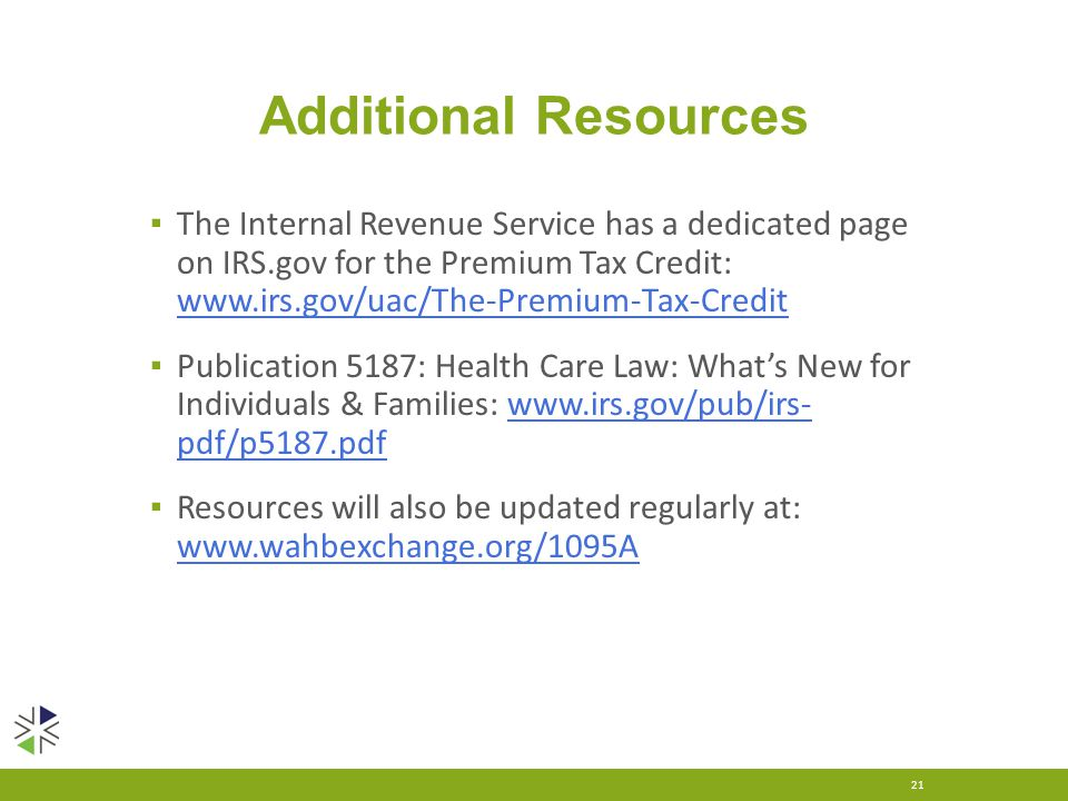Additional Resources ▪ The Internal Revenue Service has a dedicated page on IRS.gov for the Premium Tax Credit: www.irs.gov/uac/The-Premium-Tax-Credit www.irs.gov/uac/The-Premium-Tax-Credit ▪ Publication 5187: Health Care Law: What's New for Individuals & Families: www.irs.gov/pub/irs- pdf/p5187.pdfwww.irs.gov/pub/irs- pdf/p5187.pdf ▪ Resources will also be updated regularly at: www.wahbexchange.org/1095A www.wahbexchange.org/1095A 21