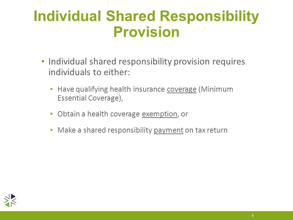 Individual Shared Responsibility Provision ▪ Individual shared responsibility provision requires individuals to either: ▪ Have qualifying health insurance coverage (Minimum Essential Coverage), ▪ Obtain a health coverage exemption, or ▪ Make a shared responsibility payment on tax return 9
