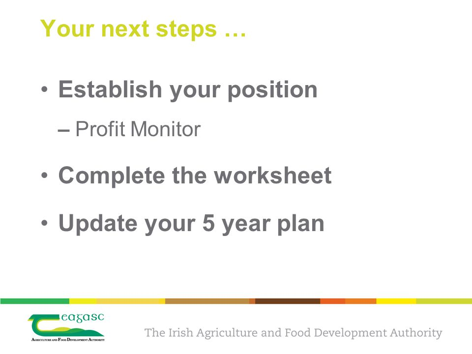 Your next steps … Establish your position – Profit Monitor Complete the worksheet Update your 5 year plan