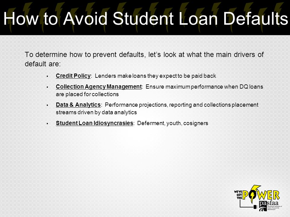 How to Avoid Student Loan Defaults To determine how to prevent defaults, let's look at what the main drivers of default are:  Credit Policy: Lenders make loans they expect to be paid back  Collection Agency Management: Ensure maximum performance when DQ loans are placed for collections  Data & Analytics: Performance projections, reporting and collections placement streams driven by data analytics  Student Loan Idiosyncrasies: Deferment, youth, cosigners