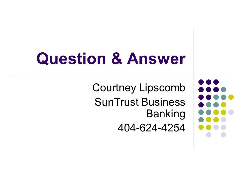 Question & Answer Courtney Lipscomb SunTrust Business Banking 404-624-4254