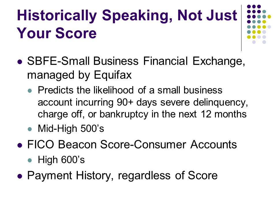 Historically Speaking, Not Just Your Score SBFE-Small Business Financial Exchange, managed by Equifax Predicts the likelihood of a small business account incurring 90+ days severe delinquency, charge off, or bankruptcy in the next 12 months Mid-High 500's FICO Beacon Score-Consumer Accounts High 600's Payment History, regardless of Score