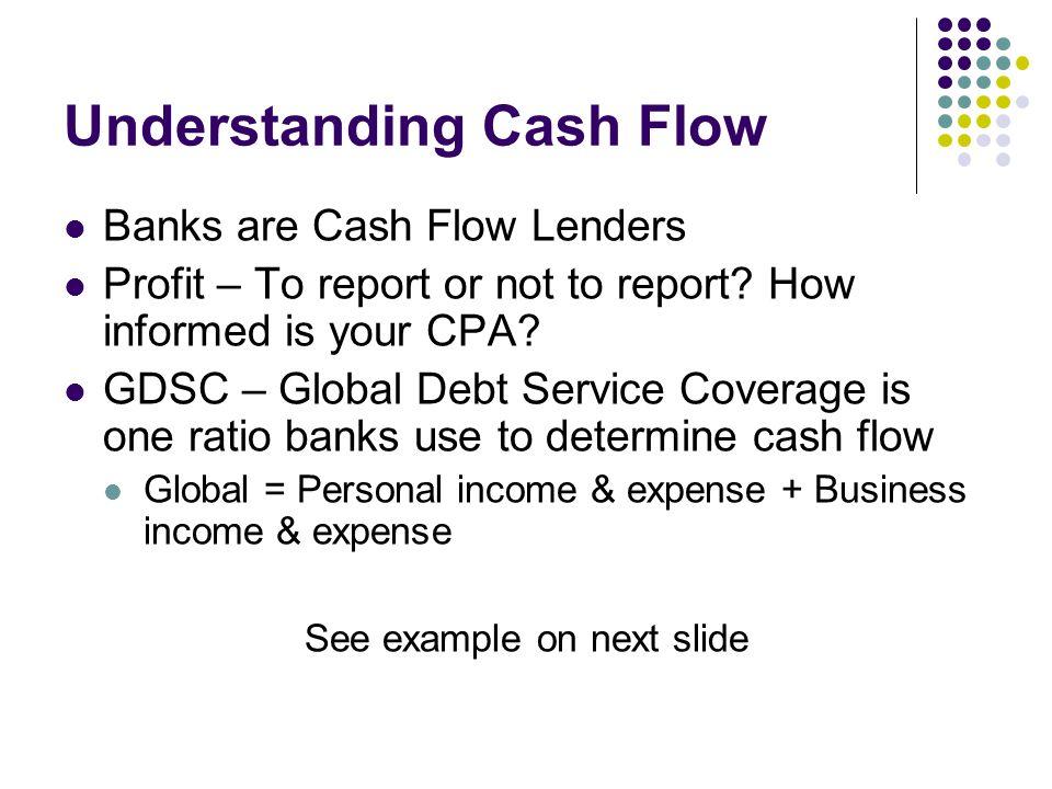 Understanding Cash Flow Banks are Cash Flow Lenders Profit – To report or not to report.