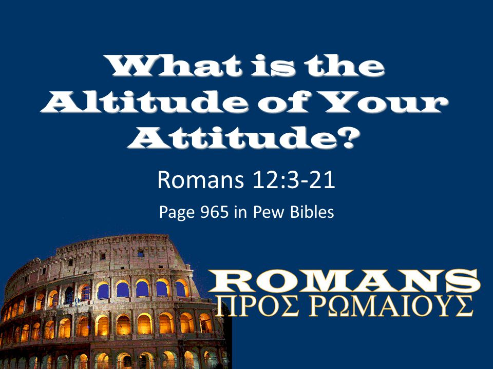 What is the Altitude of Your Attitude? Romans 12:3-21 Page 965 in Pew Bibles