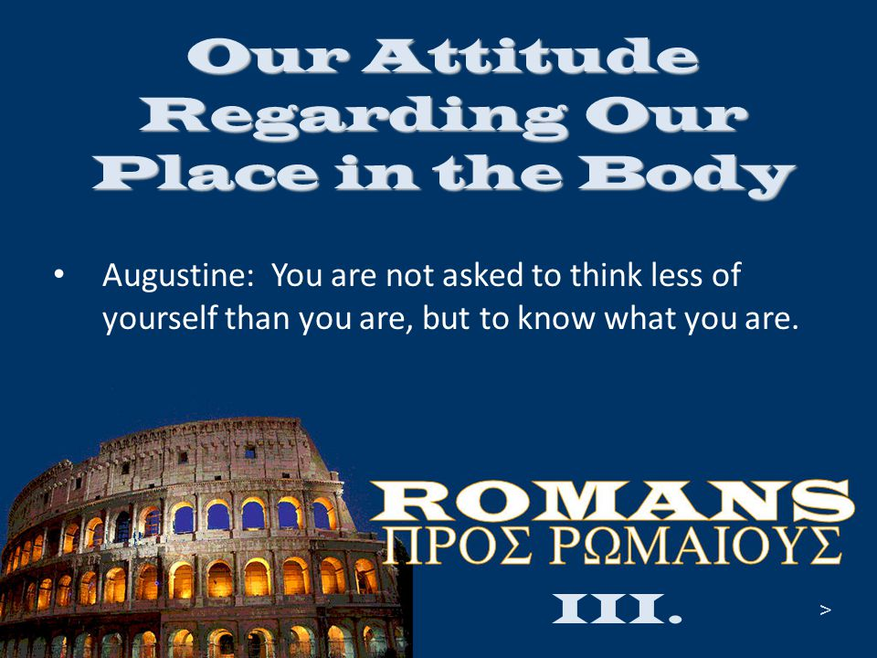 Our Attitude Regarding Our Place in the Body Augustine: You are not asked to think less of yourself than you are, but to know what you are. III. >