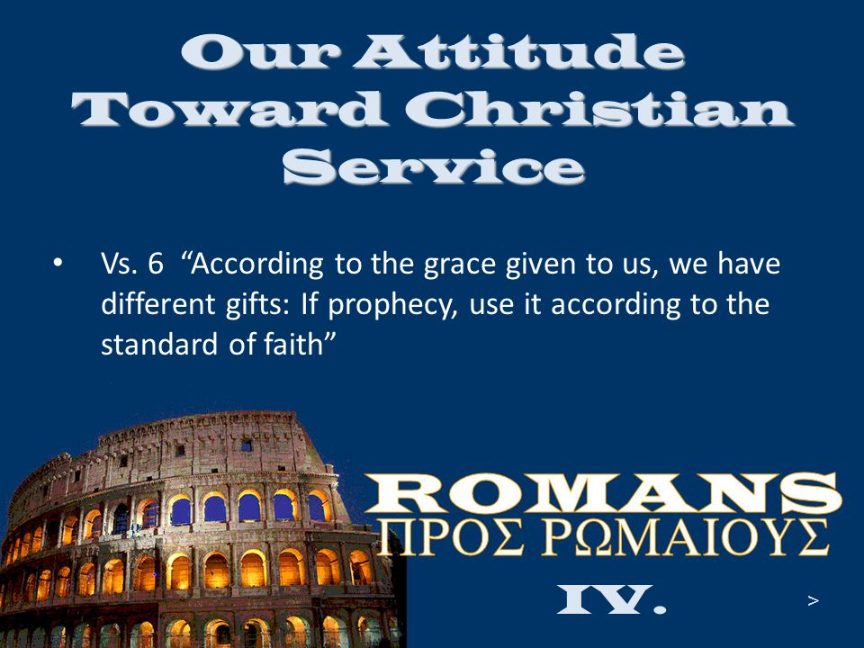 "Our Attitude Toward Christian Service Vs. 6 ""According to the grace given to us, we have different gifts: If prophecy, use it according to the standar"