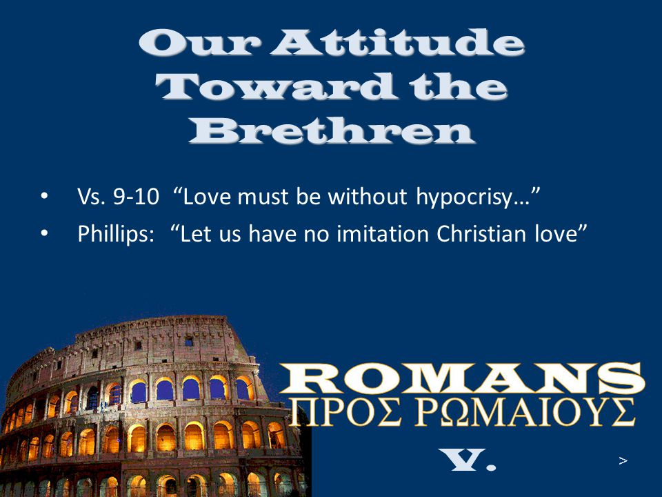 "Our Attitude Toward the Brethren Vs. 9-10 ""Love must be without hypocrisy…"" Phillips: ""Let us have no imitation Christian love"" V. >"