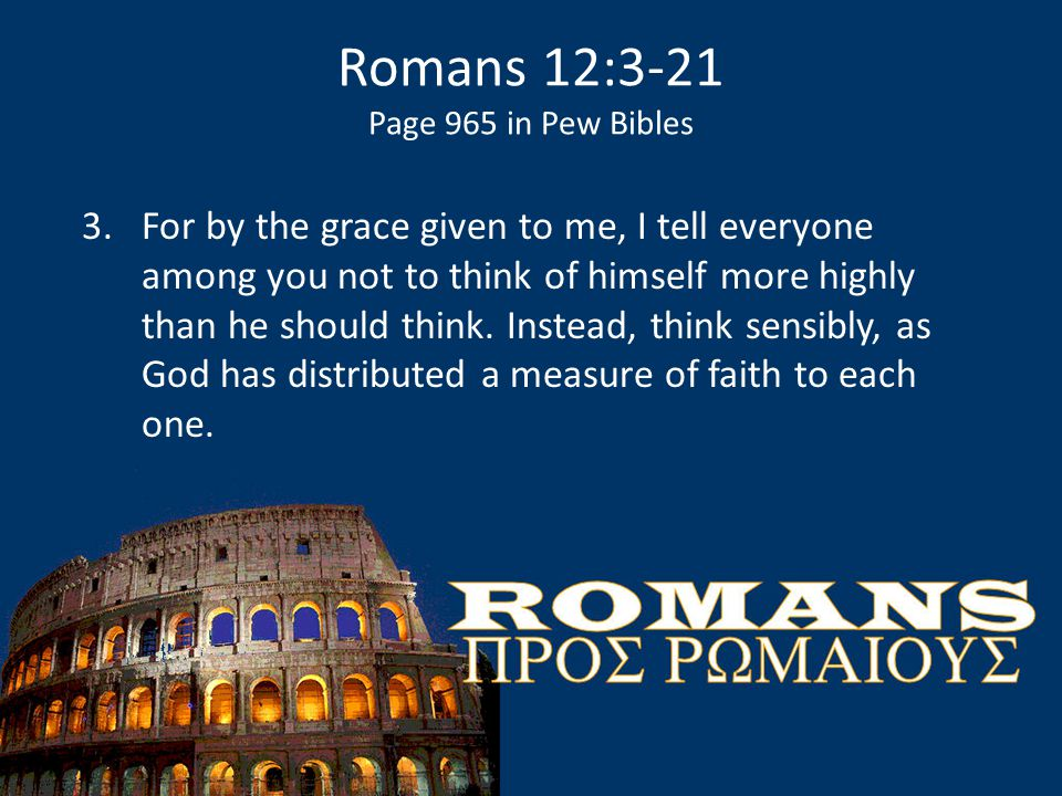 Romans 12:3-21 Page 965 in Pew Bibles 3.For by the grace given to me, I tell everyone among you not to think of himself more highly than he should thi