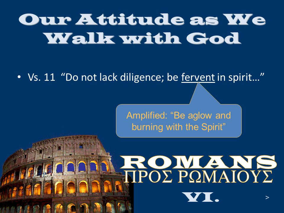 "Vs. 11 ""Do not lack diligence; be fervent in spirit…"" VI. Our Attitude as We Walk with God > Amplified: ""Be aglow and burning with the Spirit"""