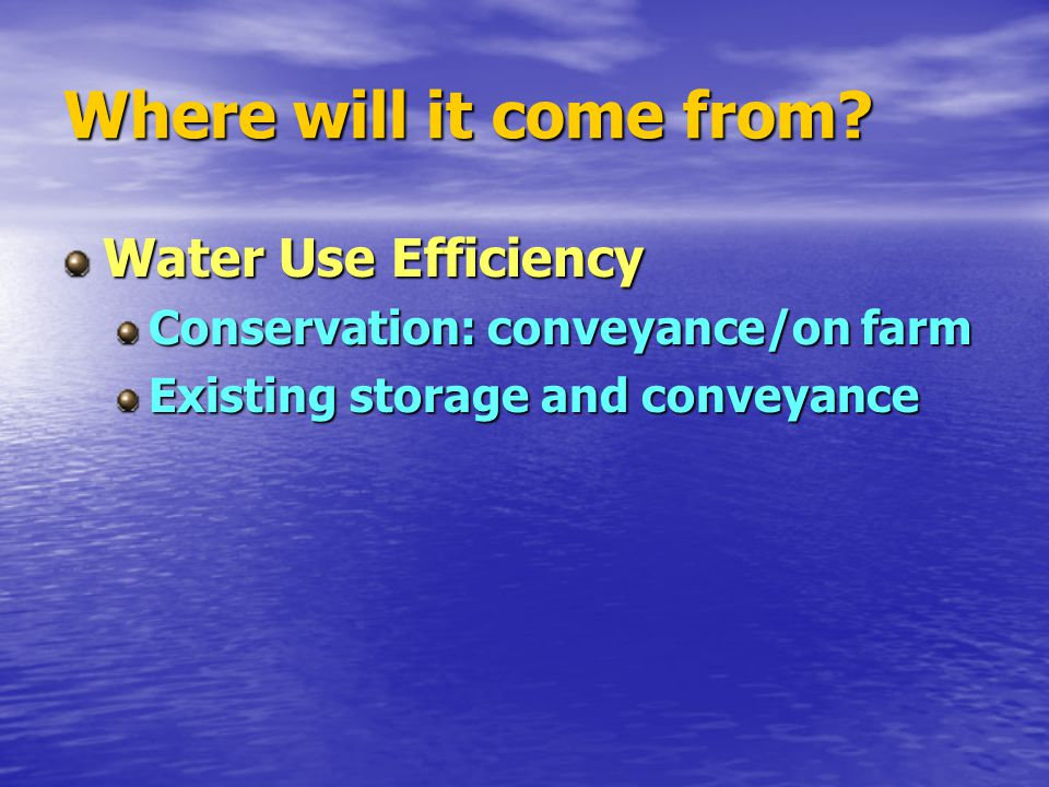 Where will it come from? Water Use Efficiency Conservation: conveyance/on farm Existing storage and conveyance
