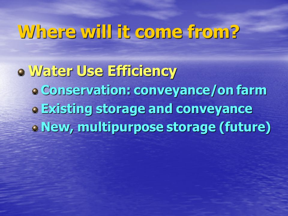 Where will it come from? Water Use Efficiency Conservation: conveyance/on farm Existing storage and conveyance New, multipurpose storage (future)
