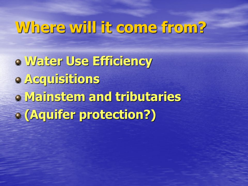 Where will it come from? Water Use Efficiency Acquisitions Mainstem and tributaries (Aquifer protection?)