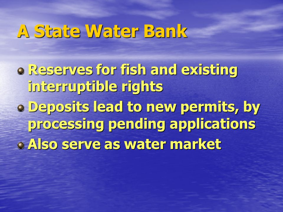 A State Water Bank Reserves for fish and existing interruptible rights Deposits lead to new permits, by processing pending applications Also serve as water market