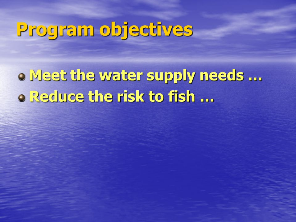 Program objectives Meet the water supply needs … Reduce the risk to fish …