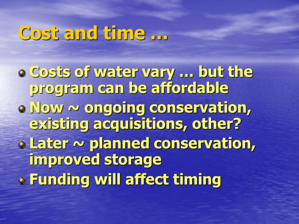 Cost and time … Costs of water vary … but the program can be affordable Now ~ ongoing conservation, existing acquisitions, other.