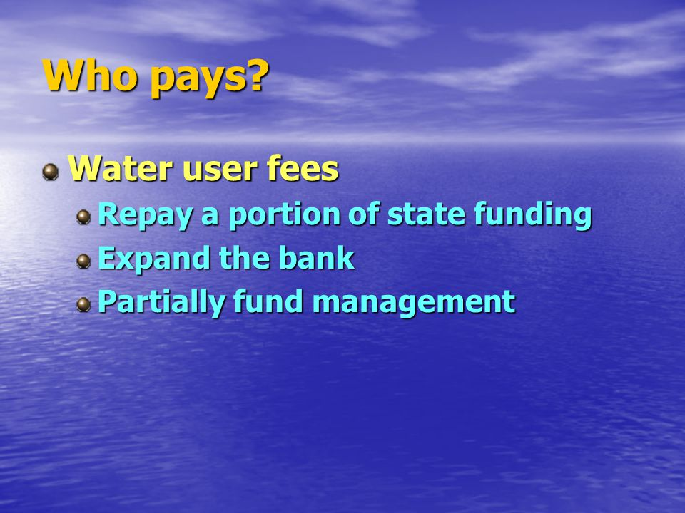Who pays? Water user fees Repay a portion of state funding Expand the bank Partially fund management