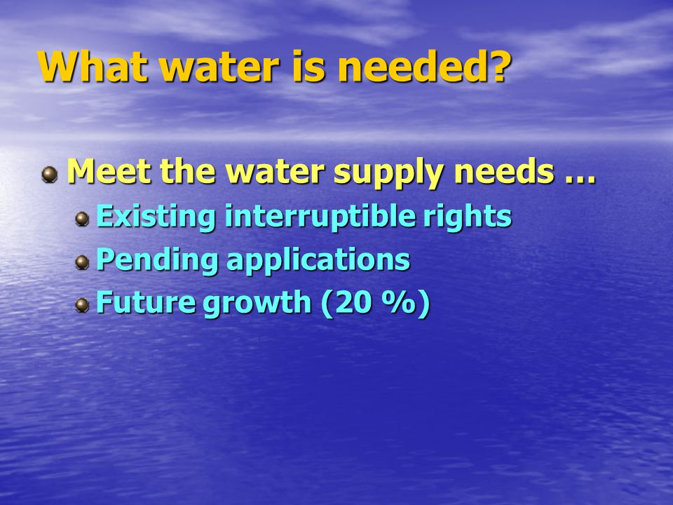 What water is needed? Meet the water supply needs … Existing interruptible rights Pending applications Future growth (20 %)