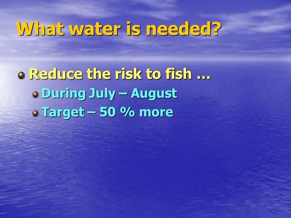 What water is needed? Reduce the risk to fish … During July – August Target – 50 % more