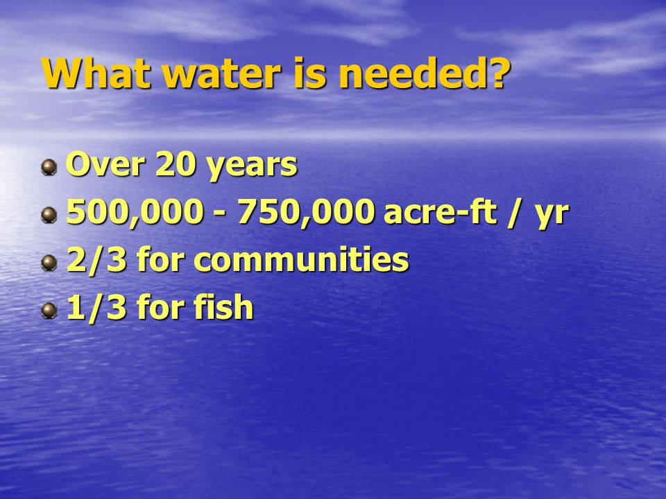 What water is needed? Over 20 years 500,000 - 750,000 acre-ft / yr 2/3 for communities 1/3 for fish
