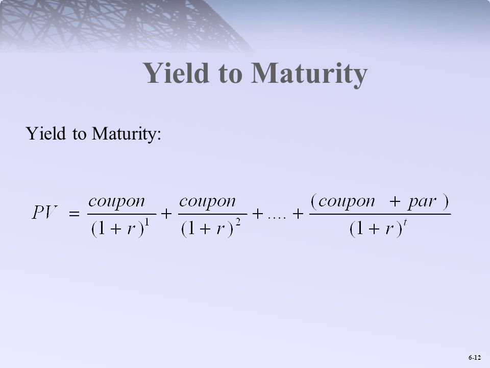 6-12 Yield to Maturity Yield to Maturity: