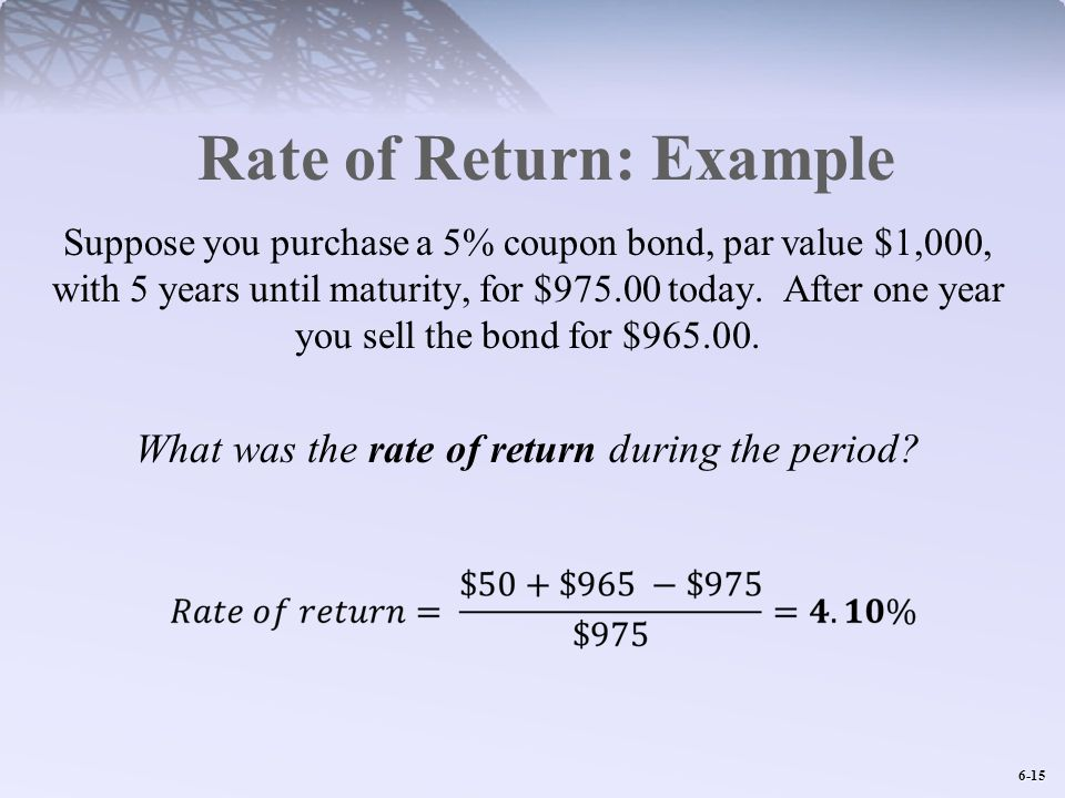 6-15 Rate of Return: Example Suppose you purchase a 5% coupon bond, par value $1,000, with 5 years until maturity, for $975.00 today.