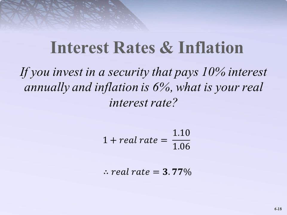 6-18 Interest Rates & Inflation If you invest in a security that pays 10% interest annually and inflation is 6%, what is your real interest rate?