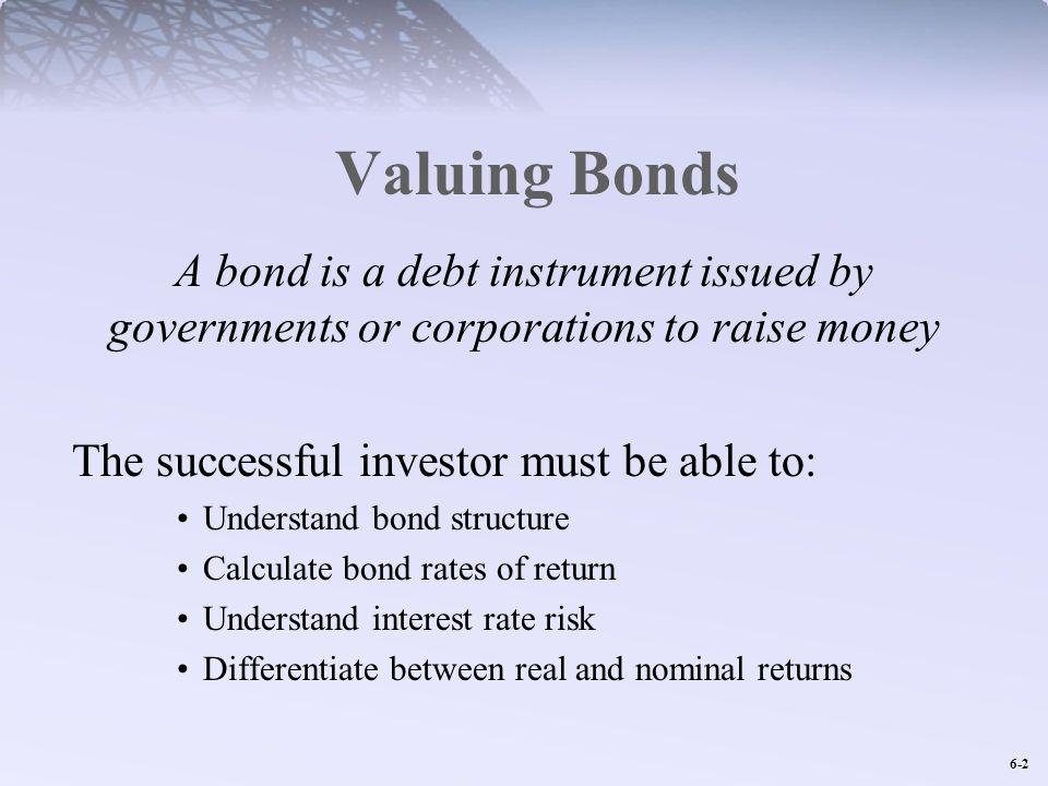 6-2 Valuing Bonds A bond is a debt instrument issued by governments or corporations to raise money The successful investor must be able to: Understand bond structure Calculate bond rates of return Understand interest rate risk Differentiate between real and nominal returns